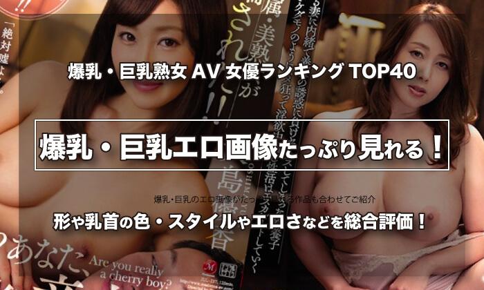 爆乳・巨乳熟女AV女優ランキングTOP40|四十路以上のぷるるんsexエロ画像が見える!
